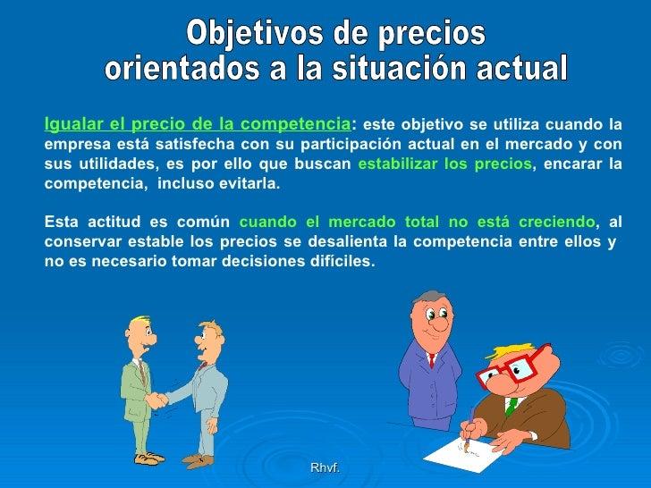 Rhvf. Objetivos de precios orientados a la situación actual Igualar el precio de la competencia :  este objetivo se utiliz...