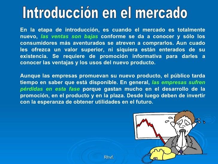 Rhvf. Introducción en el mercado En la etapa de introducción, es cuando el mercado es totalmente nuevo,  las ventas son ba...
