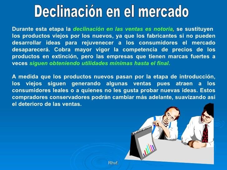 Rhvf. Declinación en el mercado Durante esta etapa la  declinación en las ventas es notoria ,  se sustituyen  los producto...