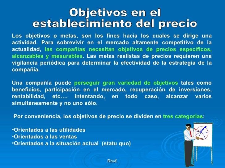 Rhvf. Objetivos en el  establecimiento del precio <ul><li>Los objetivos o metas, son los fines hacia los cuales se dirige ...