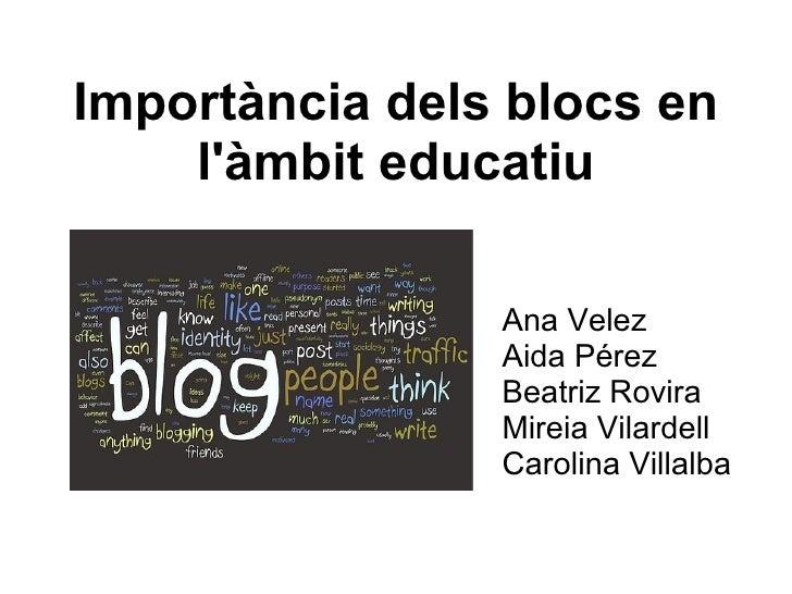 Importància dels blocs en l'àmbit educatiu Ana Velez Aida Pérez Beatriz Rovira Mireia Vilardell Carolina Villalba