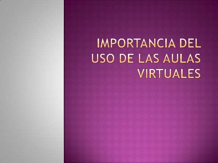 IMPORTANCIA DEL USO DE LAS AULAS VIRTUALES<br />
