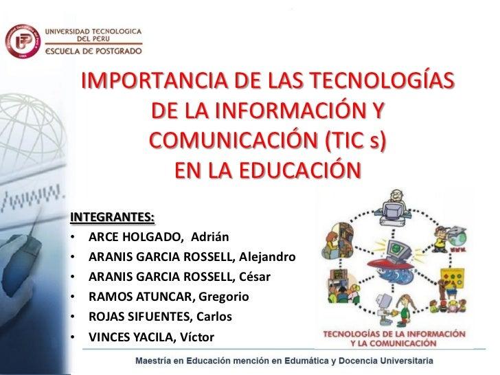 IMPORTANCIA DE LAS TECNOLOGÍAS      DE LA INFORMACIÓN Y      COMUNICACIÓN (TIC s)        EN LA EDUCACIÓNINTEGRANTES:• ARCE...