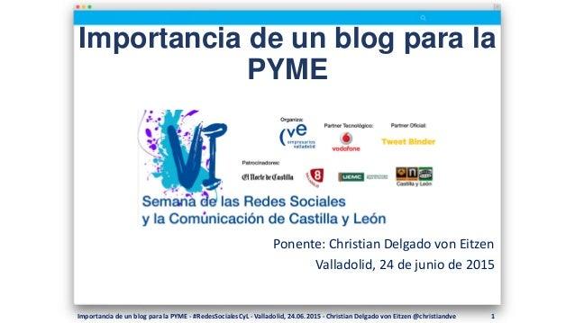 Importancia de un blog para la PYME Ponente: Christian Delgado von Eitzen Valladolid, 24 de junio de 2015 Importancia de u...