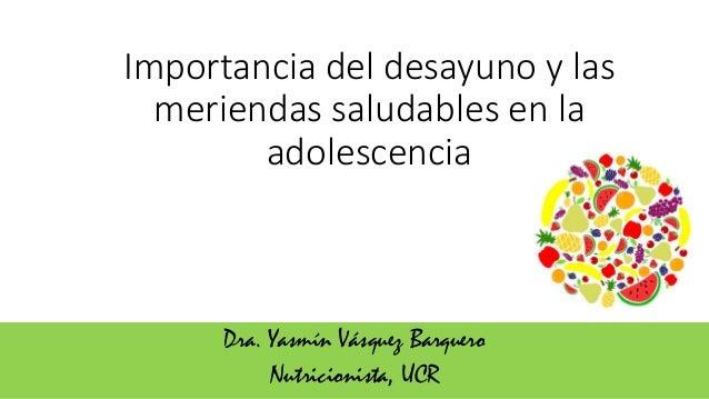 Importancia del desayuno y las meriendas saludables en la adolescencia Dra. Yasmín Vásquez Barquero Nutricionista, UCR