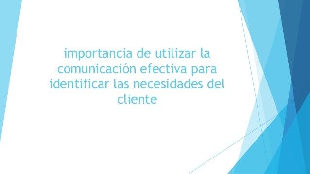 importancia de utilizar la  comunicación efectiva para  identificar las necesidades del  cliente