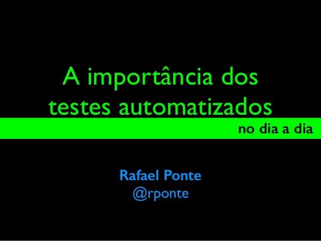 A importância dos testes automatizados no dia a dia_ Rafael Ponte @rponte