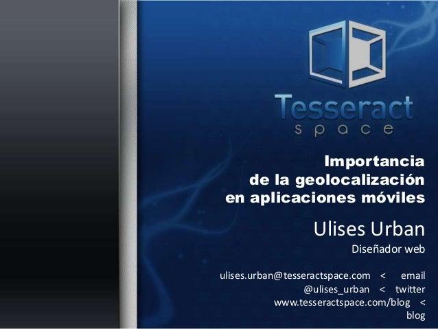 Importancia    de la geolocalización en aplicaciones móviles                   Ulises Urban                          Diseñ...