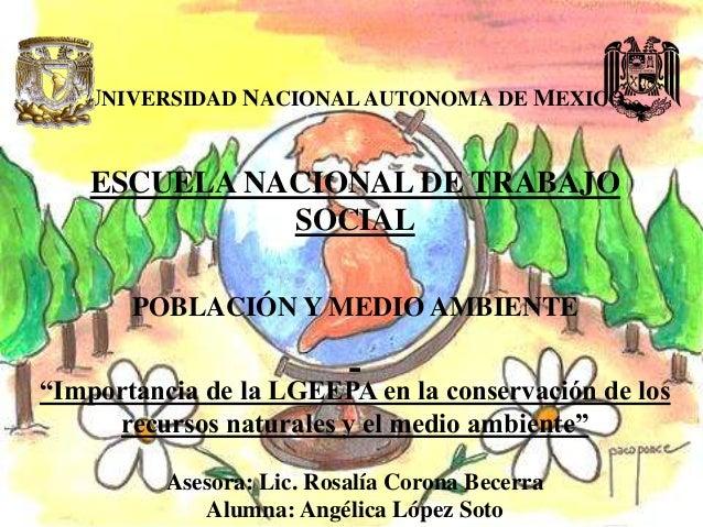 """UNIVERSIDAD NACIONAL AUTONOMA DE MEXICO ESCUELA NACIONAL DE TRABAJO SOCIAL POBLACIÓN Y MEDIO AMBIENTE """"Importancia de la L..."""