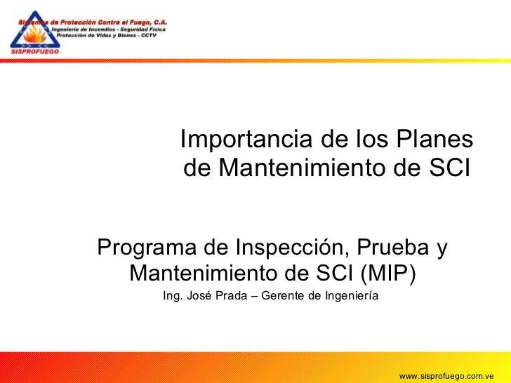 Importancia de los Planes de Mantenimiento de SCI Programa de Inspección, Prueba y Mantenimiento de SCI (MIP) Ing. José Pr...