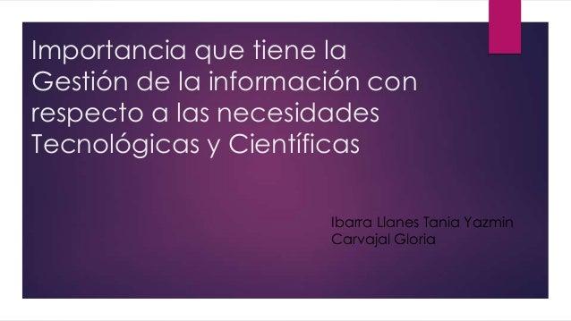 Importancia que tiene la Gestión de la información con respecto a las necesidades Tecnológicas y Científicas Ibarra Llanes...