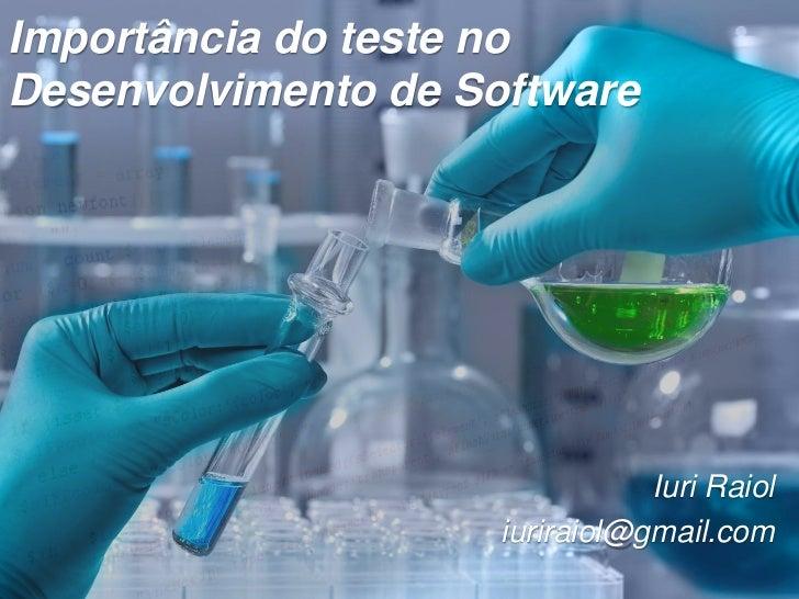 Importância do teste noDesenvolvimento de Software                                Iuri Raiol                     iuriraiol...
