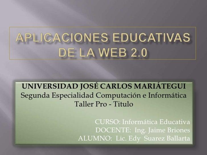 APLICACIONES EDUCATIVAS DE LA WEB 2.0<br />UNIVERSIDAD JOSÉ CARLOS MARIÁTEGUI<br />Segunda Especialidad Computación e Info...
