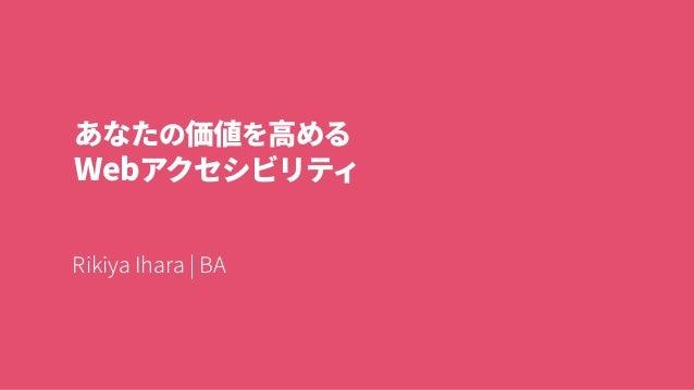 あなたの価値を高める Webアクセシビリティ RikiyaIhara|BA
