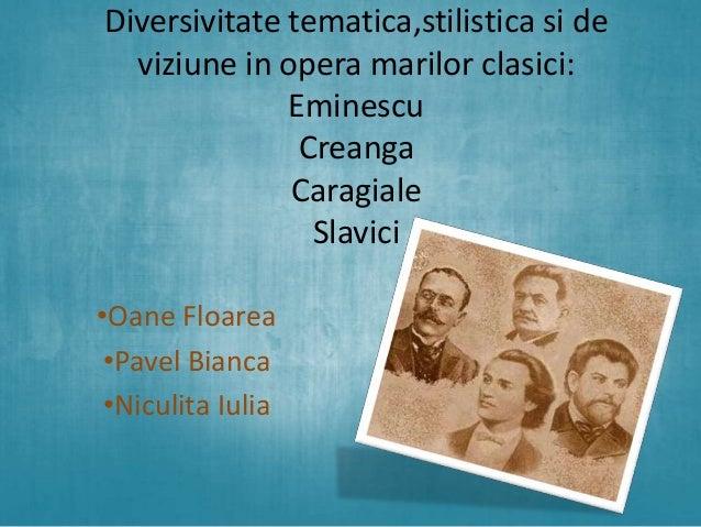 Diversivitate tematica,stilistica si de viziune in opera marilor clasici: Eminescu Creanga Caragiale Slavici •Oane Floarea...