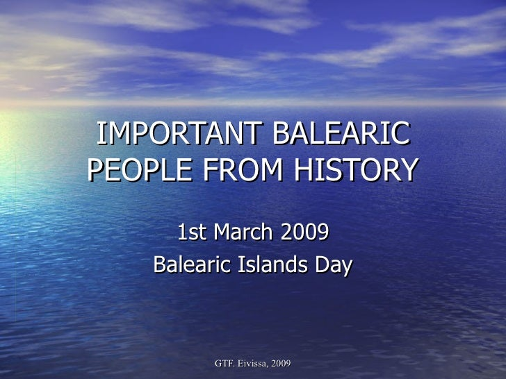 IMPORTANT BALEARIC PEOPLE FROM HISTORY 1st March 2009 Balearic Islands Day