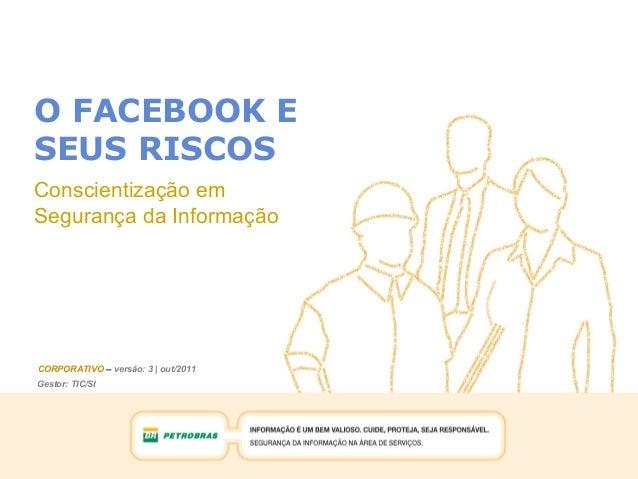Gestor: TIC/SI CORPORATIVO – versão: 3 | out/2011 O FACEBOOK E SEUS RISCOS Conscientização em Segurança da Informação Gest...