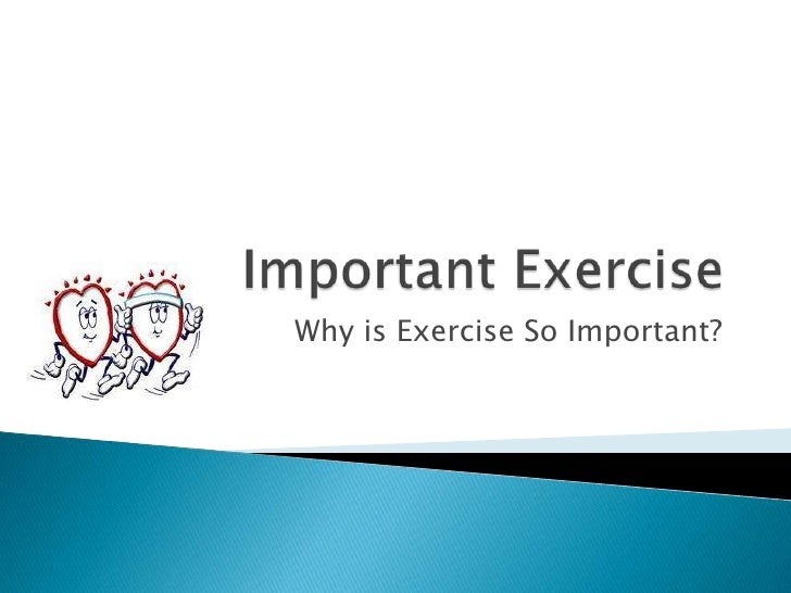 Important Exercise   <br />Why is Exercise So Important?  <br />