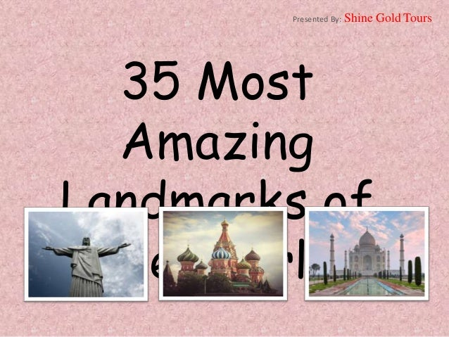 35 Most Amazing Landmarks of the World Presented By: Shine Gold Tours