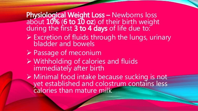 Physiological Weight Loss – Newborns loss about 10% (6 to 10 oz) of their birth weight during the first 3 to 4 days of lif...