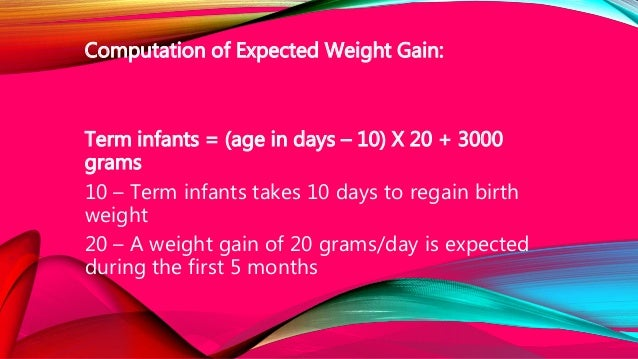 Computation of Expected Weight Gain: Term infants = (age in days – 10) X 20 + 3000 grams 10 – Term infants takes 10 days t...