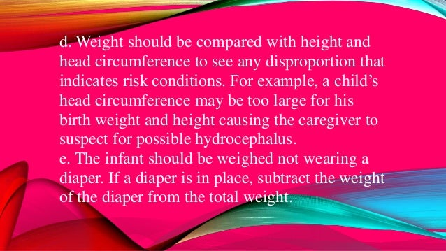 d. Weight should be compared with height and head circumference to see any disproportion that indicates risk conditions. F...