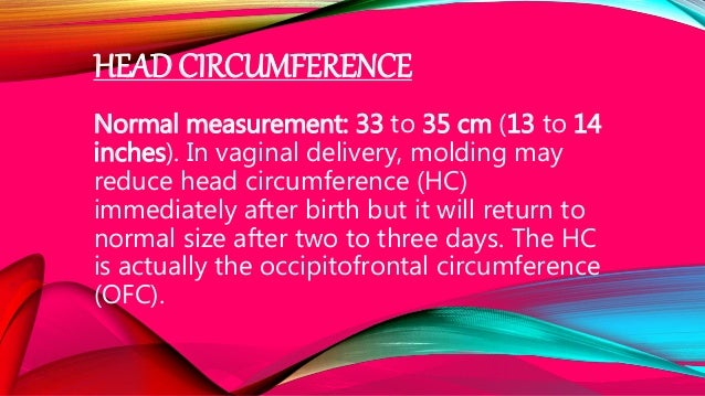 HEAD CIRCUMFERENCE Normal measurement: 33 to 35 cm (13 to 14 inches). In vaginal delivery, molding may reduce head circumf...