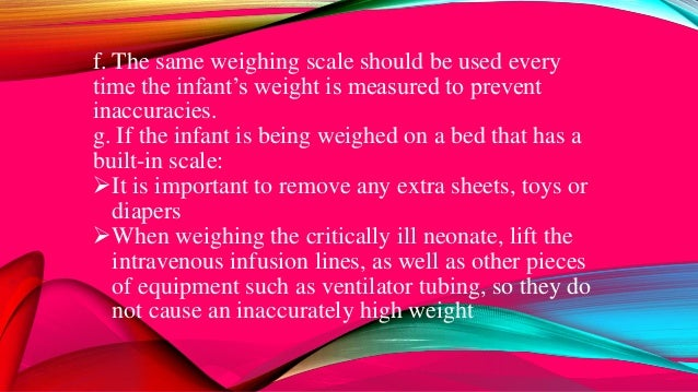 f. The same weighing scale should be used every time the infant's weight is measured to prevent inaccuracies. g. If the in...