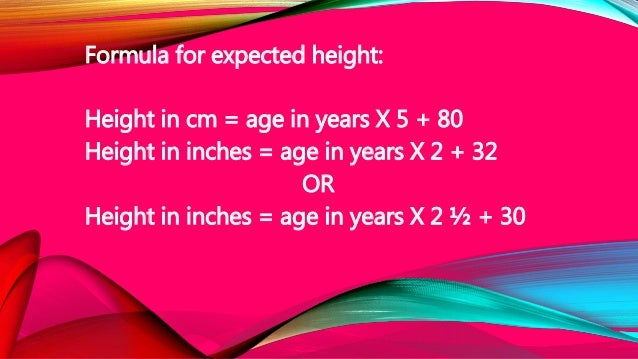 Formula for expected height: Height in cm = age in years X 5 + 80 Height in inches = age in years X 2 + 32 OR Height in in...