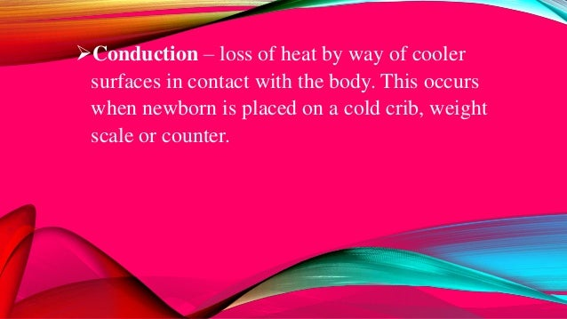 Conduction – loss of heat by way of cooler surfaces in contact with the body. This occurs when newborn is placed on a col...