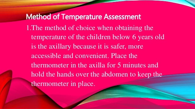 Method of Temperature Assessment 1.The method of choice when obtaining the temperature of the children below 6 years old i...