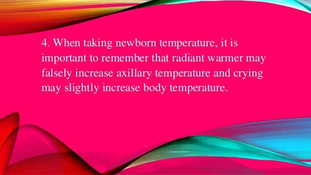 4. When taking newborn temperature, it is important to remember that radiant warmer may falsely increase axillary temperat...