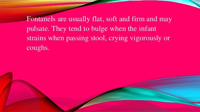 Fontanels are usually flat, soft and firm and may pulsate. They tend to bulge when the infant strains when passing stool, ...