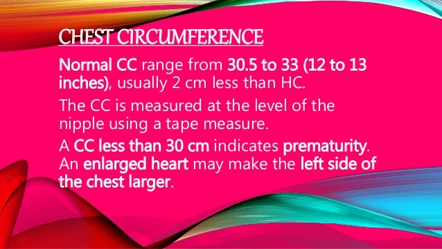 CHEST CIRCUMFERENCE Normal CC range from 30.5 to 33 (12 to 13 inches), usually 2 cm less than HC. The CC is measured at th...