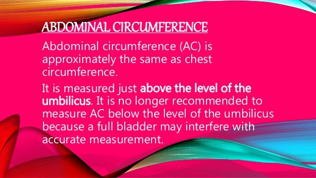 ABDOMINAL CIRCUMFERENCE Abdominal circumference (AC) is approximately the same as chest circumference. It is measured just...