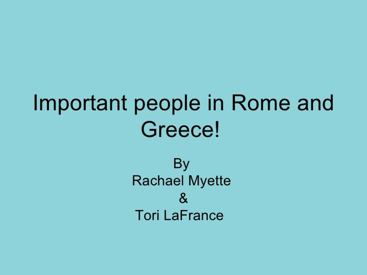 Important people in Rome and           Greece!               By         Rachael Myette                &         Tori LaFra...