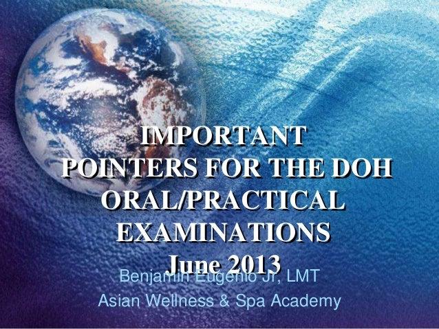IMPORTANTPOINTERS FOR THE DOHORAL/PRACTICALEXAMINATIONSJune 2013Benjamin Eugenio Jr, LMTAsian Wellness & Spa Academy