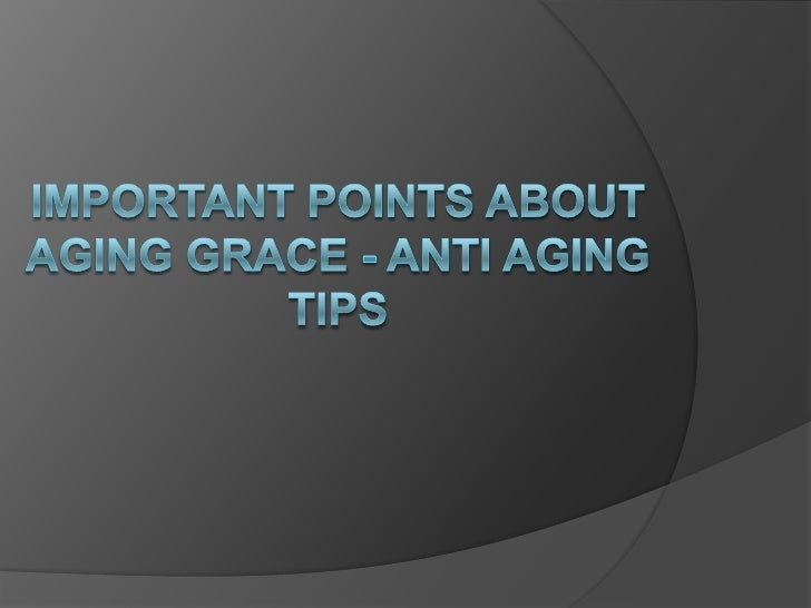Important Points About Aging Grace - Anti Aging Tips<br />