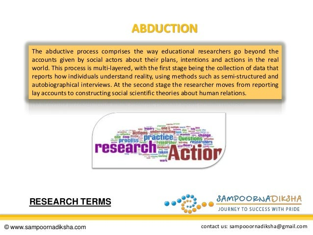 ABDUCTION The abductive process comprises the way educational researchers go beyond the accounts given by social actors ab...
