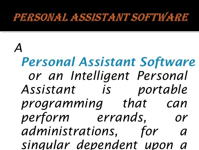 A Personal Assistant Software or an Intelligent Personal Assistant is portable programming that can perform errands, or ad...