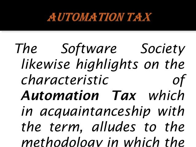 The Software Society likewise highlights on the characteristic of Automation Tax which in acquaintanceship with the term, ...