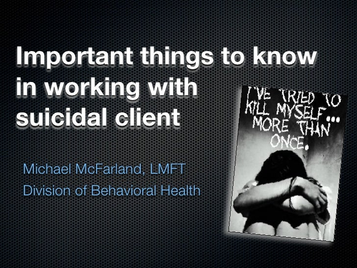 Important things to know in working with suicidal client Michael McFarland, LMFT Division of Behavioral Health