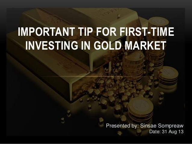 IMPORTANT TIP FOR FIRST-TIME INVESTING IN GOLD MARKET Presented by: Sinsae Sompreaw Date: 31 Aug 13