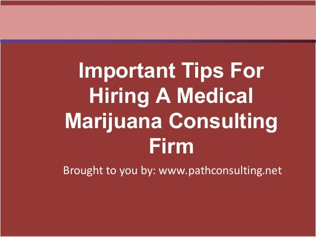 Brought to you by: www.pathconsulting.net Important Tips For Hiring A Medical Marijuana Consulting Firm