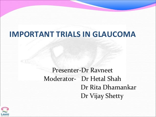 IMPORTANT TRIALS IN GLAUCOMA Presenter-Dr Ravneet Moderator- Dr Hetal Shah Dr Rita Dhamankar Dr Vijay Shetty