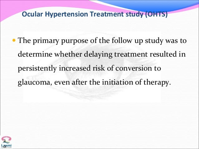 Ocular Hypertension Treatment study (OHTS)  The primary purpose of the follow up study was to determine whether delaying ...