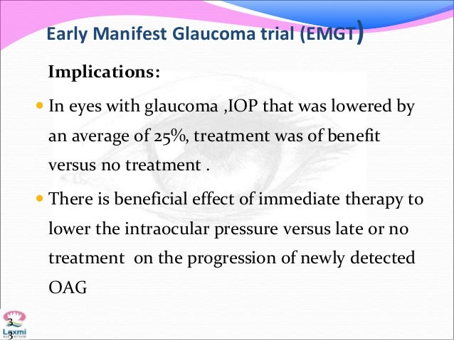 Early Manifest Glaucoma trial (EMGT) Implications:  In eyes with glaucoma ,IOP that was lowered by an average of 25%, tre...