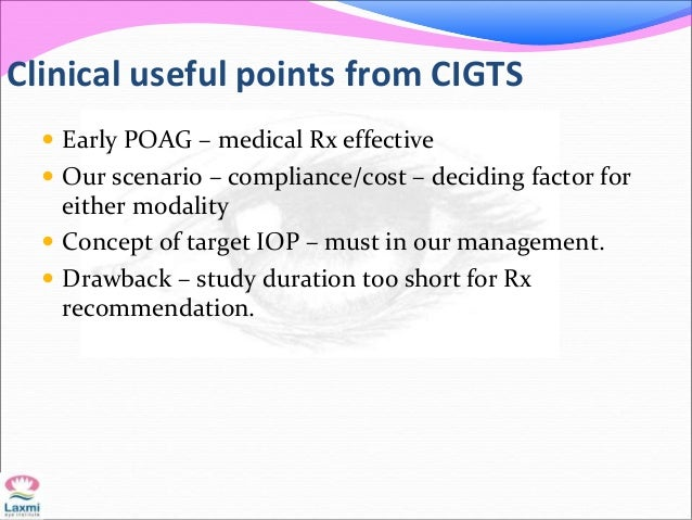 Clinical useful points from CIGTS  Early POAG – medical Rx effective  Our scenario – compliance/cost – deciding factor f...
