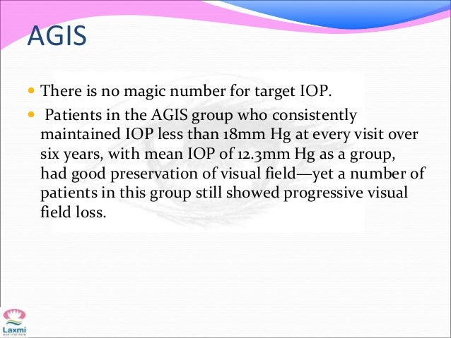 AGIS  There is no magic number for target IOP.  Patients in the AGIS group who consistently maintained IOP less than 18m...