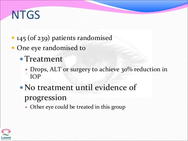 NTGS  145 (of 239) patients randomised  One eye randomised to  Treatment  Drops, ALT or surgery to achieve 30% reducti...